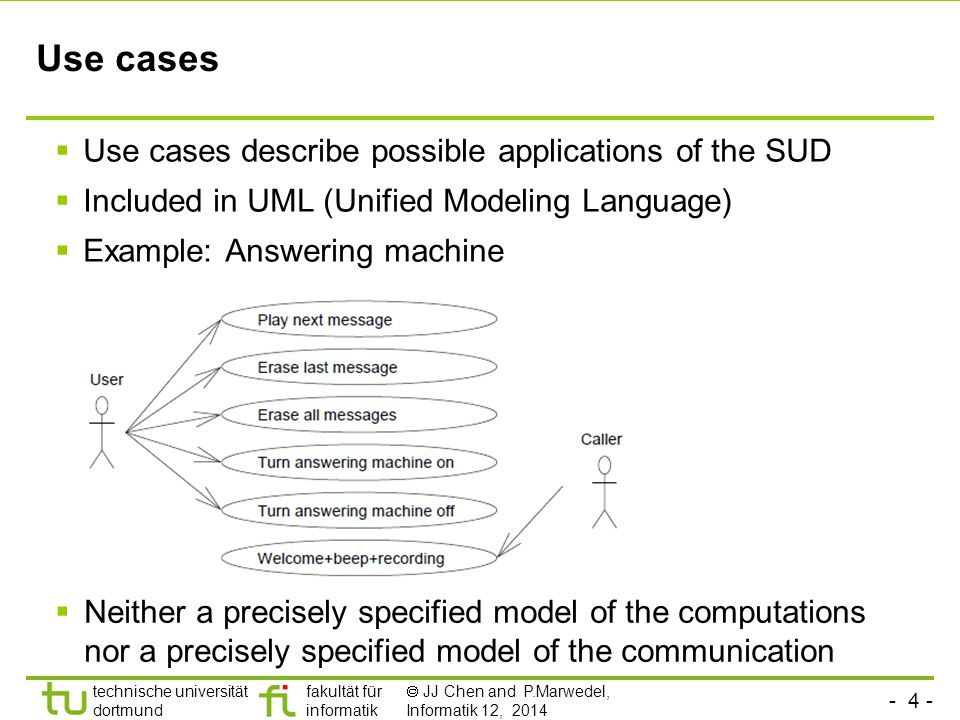 - 4 - technische universität dortmund fakultät für informatik  JJ Chen and P.Marwedel, Informatik 12, 2014 Use cases  Use cases describe possible applications of the SUD  Included in UML (Unified Modeling Language)  Example: Answering machine  Neither a precisely specified model of the computations nor a precisely specified model of the communication