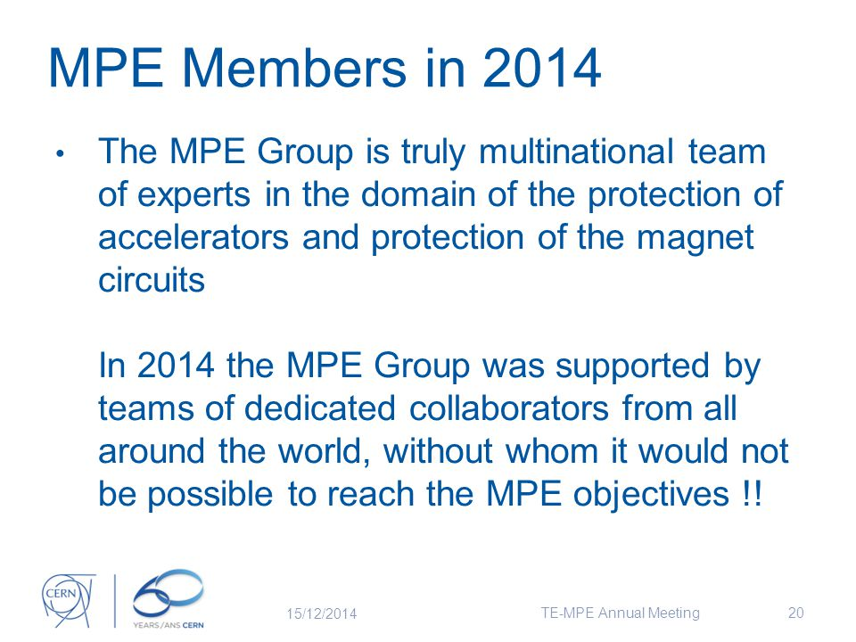 The MPE Group is truly multinational team of experts in the domain of the protection of accelerators and protection of the magnet circuits In 2014 the MPE Group was supported by teams of dedicated collaborators from all around the world, without whom it would not be possible to reach the MPE objectives !.