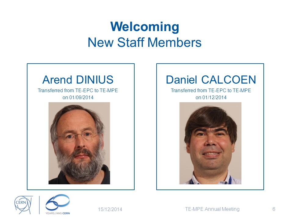 Welcoming New Staff Members Arend DINIUS Transferred from TE-EPC to TE-MPE on 01/09/2014 6 Daniel CALCOEN Transferred from TE-EPC to TE-MPE on 01/12/2014 15/12/2014 TE-MPE Annual Meeting