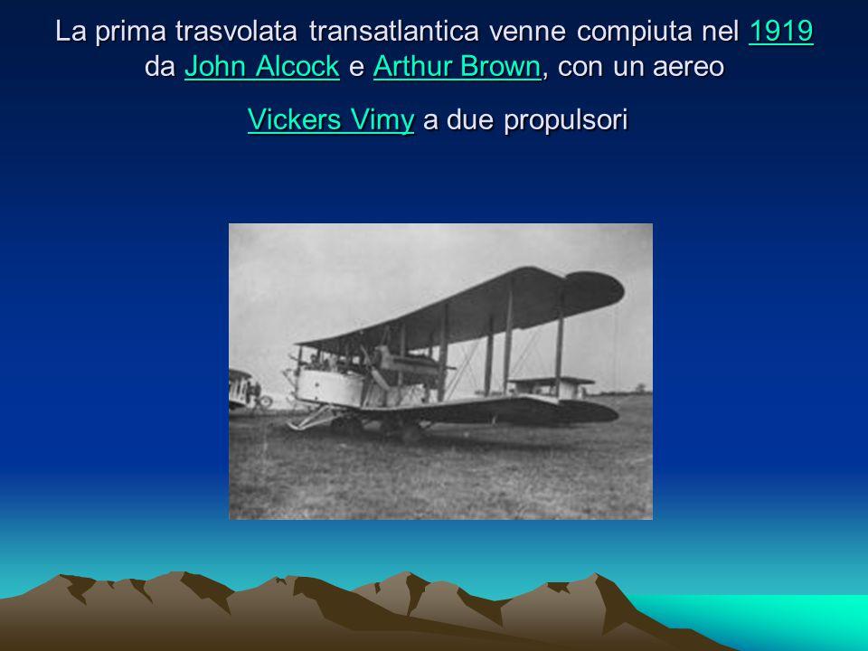 La prima trasvolata transatlantica venne compiuta nel 1919 da John Alcock e Arthur Brown, con un aereo Vickers Vimy a due propulsori 1919John AlcockArthur BrownVickers Vimy1919John AlcockArthur BrownVickers Vimy