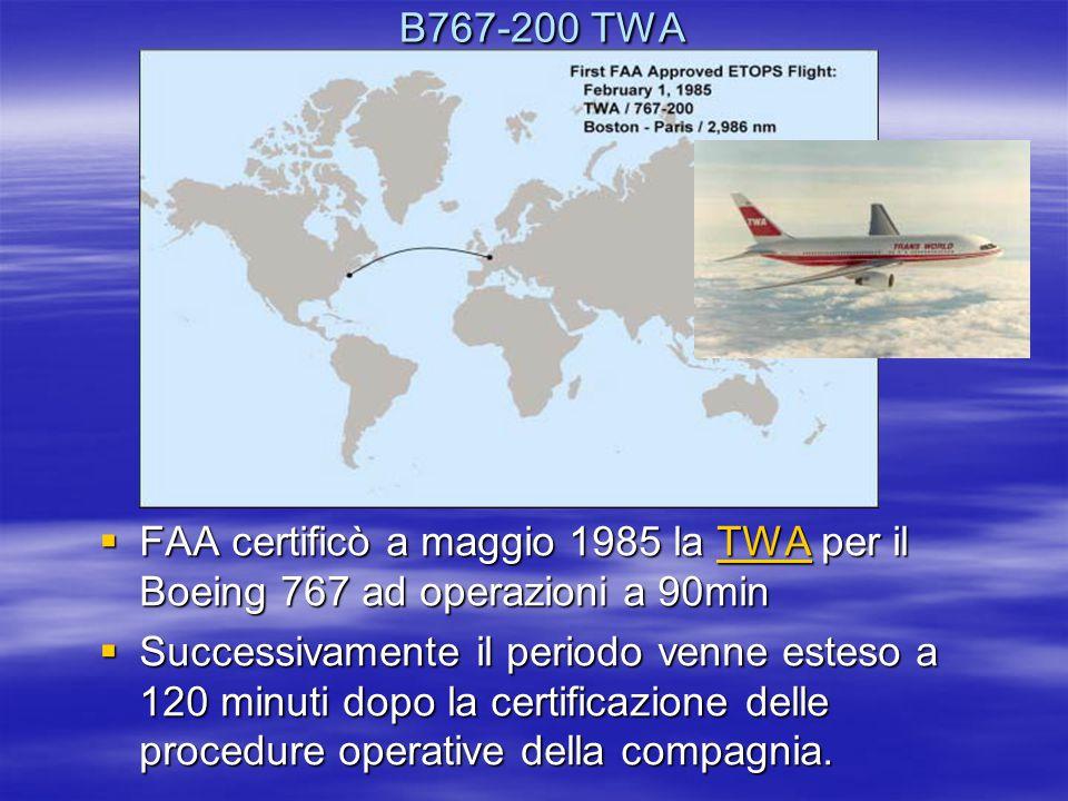 B767-200 TWA B767-200 TWA  FAA certificò a maggio 1985 la TWA per il Boeing 767 ad operazioni a 90min TWA  Successivamente il periodo venne esteso a 120 minuti dopo la certificazione delle procedure operative della compagnia.