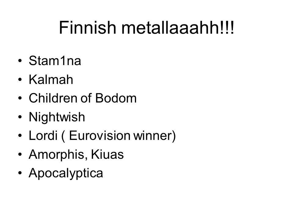 Finnish metallaaahh!!! Stam1na Kalmah Children of Bodom Nightwish Lordi ( Eurovision winner) Amorphis, Kiuas Apocalyptica