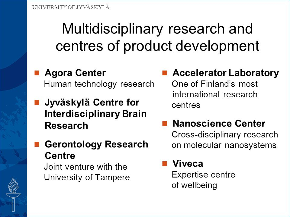 UNIVERSITY OF JYVÄSKYLÄ Multidisciplinary research and centres of product development Agora Center Human technology research Jyväskylä Centre for Interdisciplinary Brain Research Gerontology Research Centre Joint venture with the University of Tampere Accelerator Laboratory One of Finland's most international research centres Nanoscience Center Cross-disciplinary research on molecular nanosystems Viveca Expertise centre of wellbeing