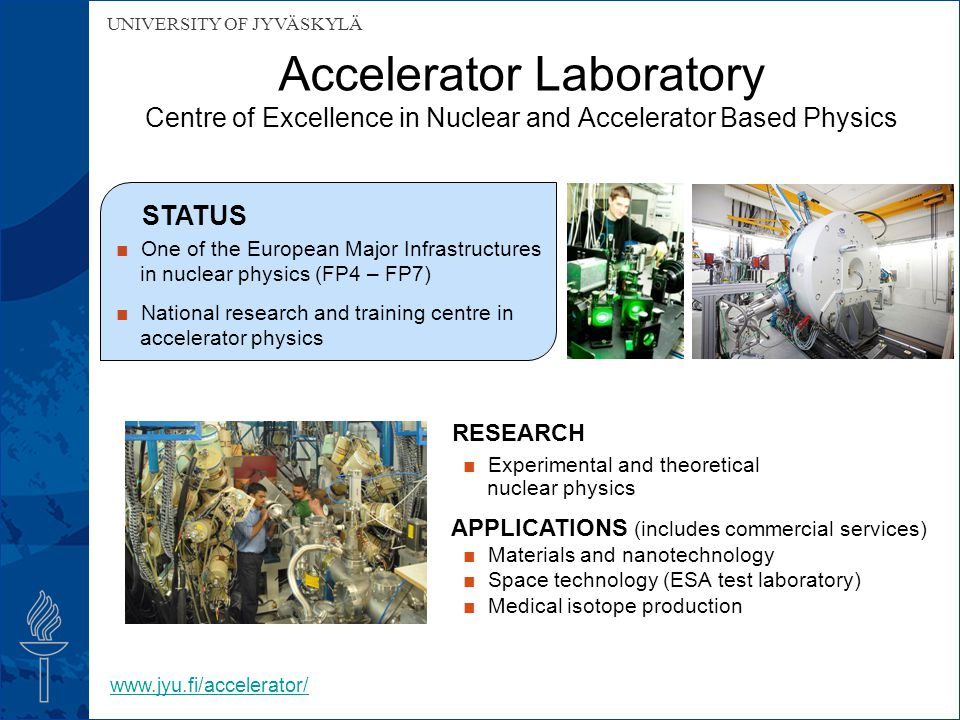 UNIVERSITY OF JYVÄSKYLÄ Accelerator Laboratory Centre of Excellence in Nuclear and Accelerator Based Physics RESEARCH ■ Experimental and theoretical nuclear physics APPLICATIONS (includes commercial services) ■ Materials and nanotechnology ■ Space technology (ESA test laboratory) ■ Medical isotope production STATUS ■ One of the European Major Infrastructures in nuclear physics (FP4 – FP7) ■ National research and training centre in accelerator physics www.jyu.fi/accelerator/