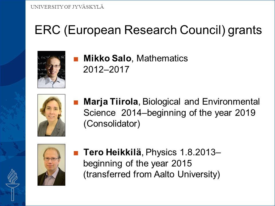 UNIVERSITY OF JYVÄSKYLÄ ERC (European Research Council) grants ■Mikko Salo, Mathematics 2012–2017 ■Marja Tiirola, Biological and Environmental Science 2014–beginning of the year 2019 (Consolidator) ■Tero Heikkilä, Physics 1.8.2013– beginning of the year 2015 (transferred from Aalto University)