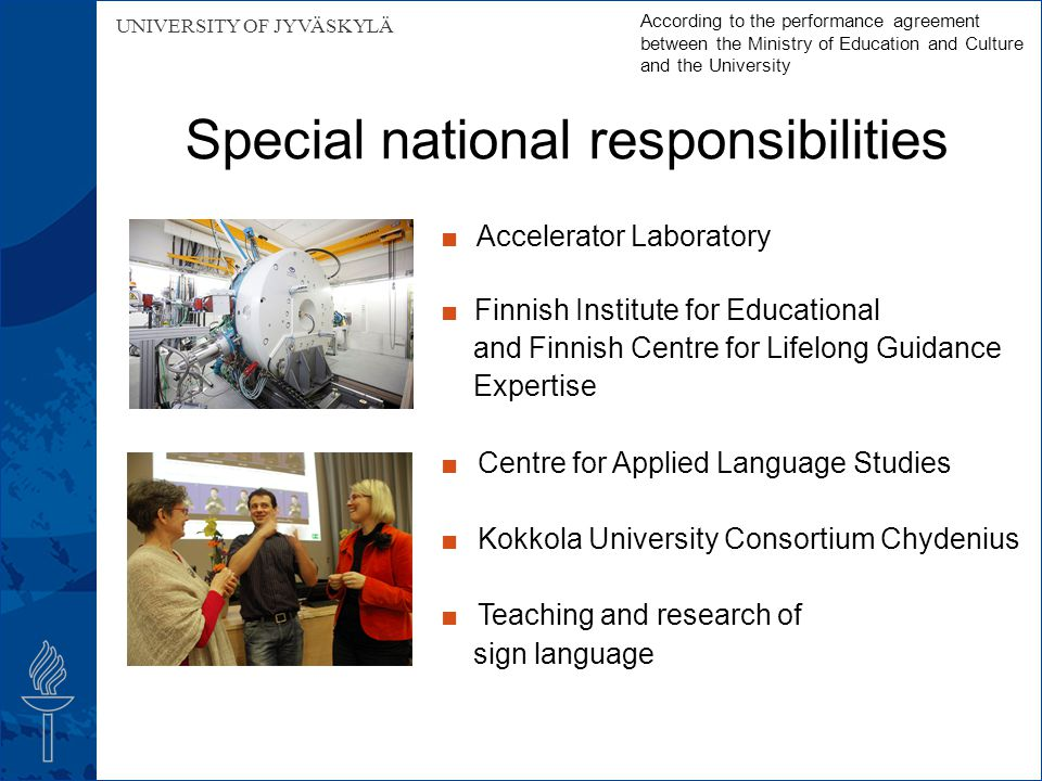 UNIVERSITY OF JYVÄSKYLÄ Special national responsibilities According to the performance agreement between the Ministry of Education and Culture and the University ■ Accelerator Laboratory ■ Finnish Institute for Educational and Finnish Centre for Lifelong Guidance Expertise ■ Centre for Applied Language Studies ■ Kokkola University Consortium Chydenius ■ Teaching and research of sign language