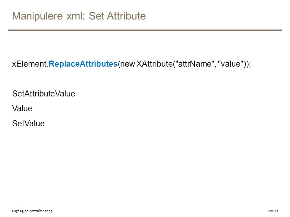 Manipulere xml: Set Attribute xElement.ReplaceAttributes(new XAttribute( attrName , value )); SetAttributeValue Value SetValue Fagdag, 20.november 2009 Side 13