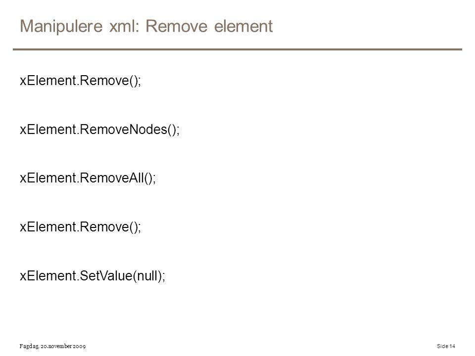 Manipulere xml: Remove element xElement.Remove(); xElement.RemoveNodes(); xElement.RemoveAll(); xElement.Remove(); xElement.SetValue(null); Fagdag, 20.november 2009 Side 14