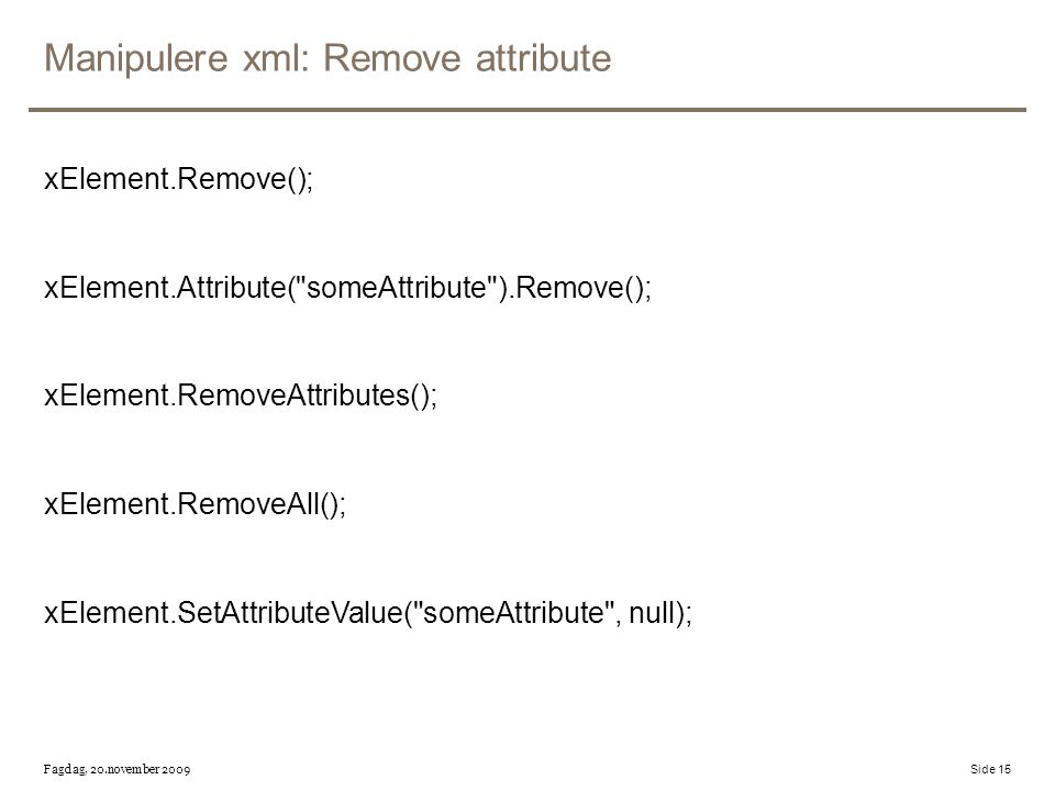 Manipulere xml: Remove attribute xElement.Remove(); xElement.Attribute(
