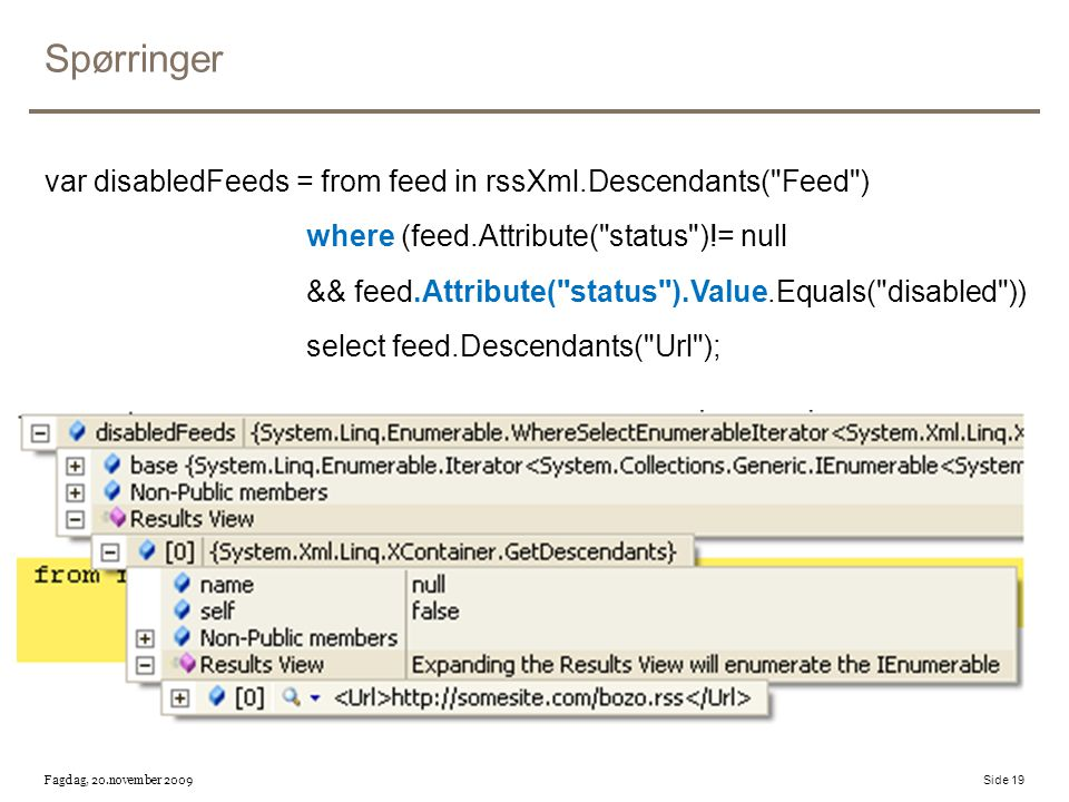 Spørringer var disabledFeeds = from feed in rssXml.Descendants( Feed ) where (feed.Attribute( status )!= null && feed.Attribute( status ).Value.Equals( disabled )) select feed.Descendants( Url ); Fagdag, 20.november 2009 Side 19