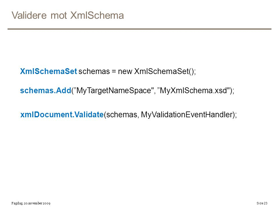 Validere mot XmlSchema XmlSchemaSet schemas = new XmlSchemaSet(); schemas.Add( MyTargetNameSpace , MyXmlSchema.xsd ); xmlDocument.Validate(schemas, MyValidationEventHandler); Fagdag, 20.november 2009 Side 23