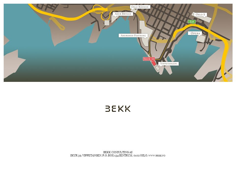 BEKK CONSULTING AS SKUR 39, VIPPETANGEN. P.O. BOX 134 SENTRUM, 0102 OSLO. WWW.BEKK.NO