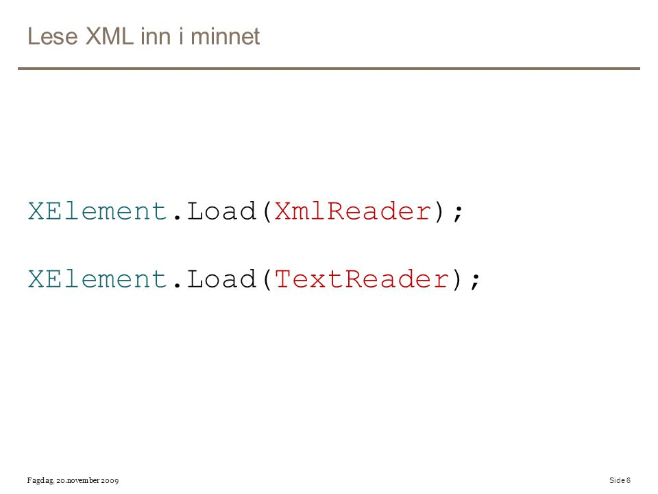 Lese XML inn i minnet XElement.Load(XmlReader); XElement.Load(TextReader); Fagdag, 20.november 2009 Side 6