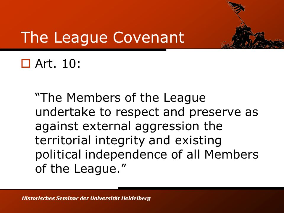 "Historisches Seminar der Universität Heidelberg The League Covenant  Art. 10: ""The Members of the League undertake to respect and preserve as against"