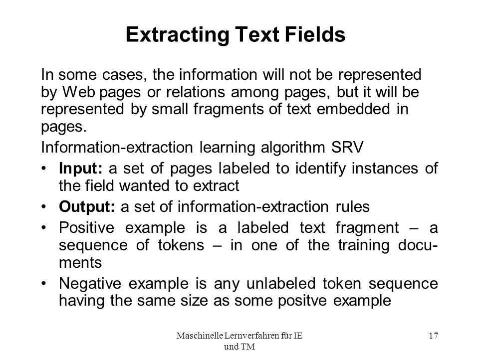Maschinelle Lernverfahren für IE und TM 17 Extracting Text Fields In some cases, the information will not be represented by Web pages or relations among pages, but it will be represented by small fragments of text embedded in pages.