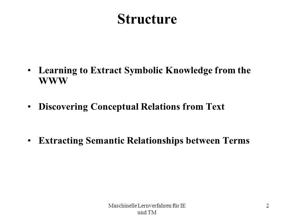 Maschinelle Lernverfahren für IE und TM 2 Structure Learning to Extract Symbolic Knowledge from the WWW Discovering Conceptual Relations from Text Extracting Semantic Relationships between Terms