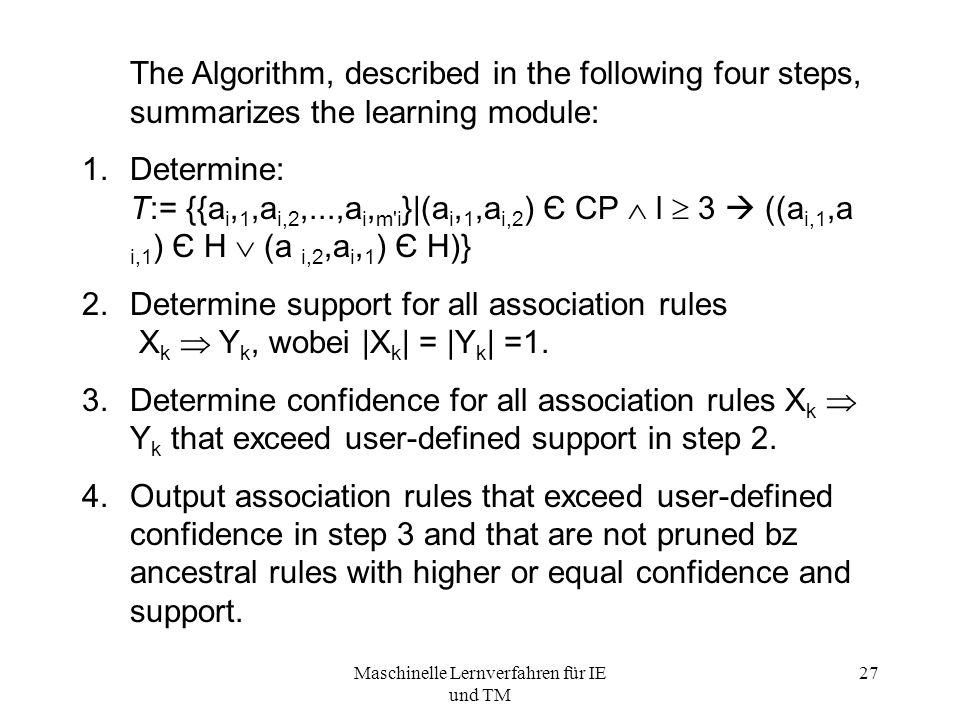 Maschinelle Lernverfahren für IE und TM 27 The Algorithm, described in the following four steps, summarizes the learning module: 1.Determine: T:= {{a i, 1,a i,2,...,a i, m i }|(a i, 1,a i,2 ) Є CP  l  3  ((a i,1,a i,1 ) Є H  (a i,2,a i, 1 ) Є H)} 2.Determine support for all association rules X k  Y k, wobei |X k | = |Y k | =1.