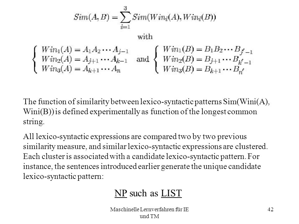 Maschinelle Lernverfahren für IE und TM 42 The function of similarity between lexico-syntactic patterns Sim(Wini(A), Wini(B)) is defined experimentally as function of the longest common string.