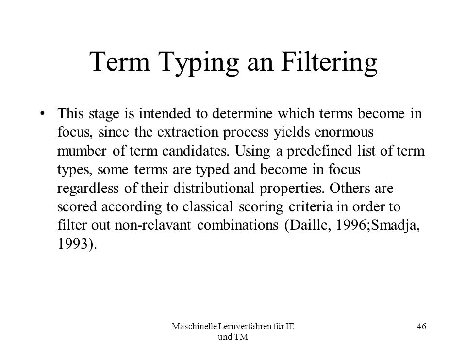 Maschinelle Lernverfahren für IE und TM 46 Term Typing an Filtering This stage is intended to determine which terms become in focus, since the extraction process yields enormous mumber of term candidates.