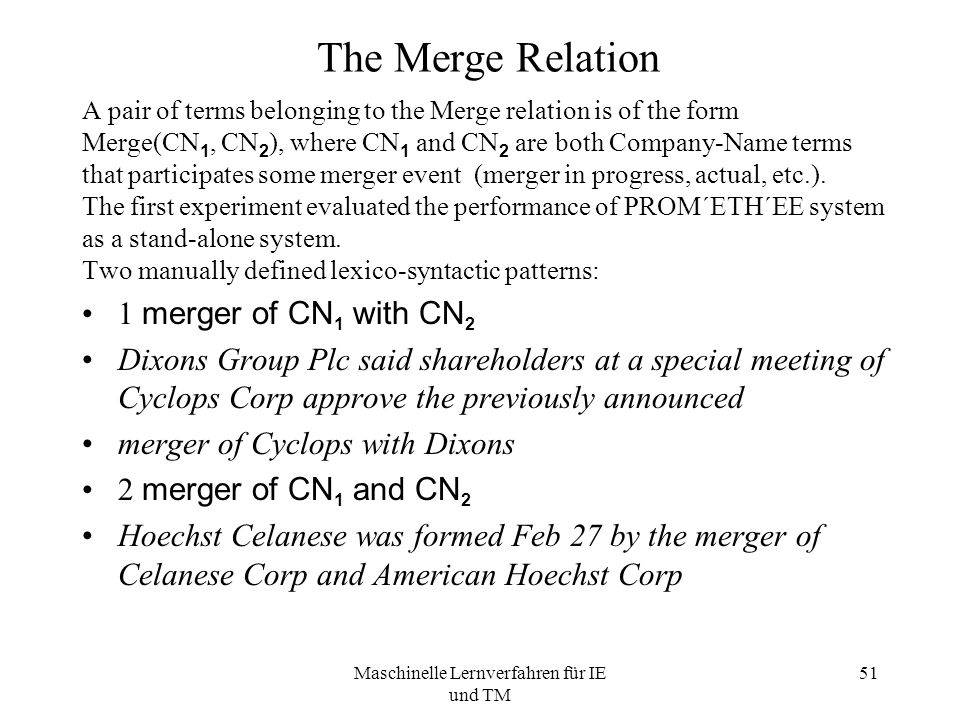 Maschinelle Lernverfahren für IE und TM 51 The Merge Relation A pair of terms belonging to the Merge relation is of the form Merge(CN 1, CN 2 ), where CN 1 and CN 2 are both Company-Name terms that participates some merger event (merger in progress, actual, etc.).
