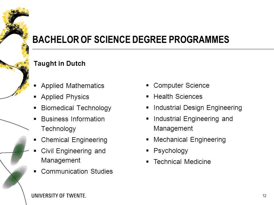 12 BACHELOR OF SCIENCE DEGREE PROGRAMMES Taught in Dutch  Applied Mathematics  Applied Physics  Biomedical Technology  Business Information Techno