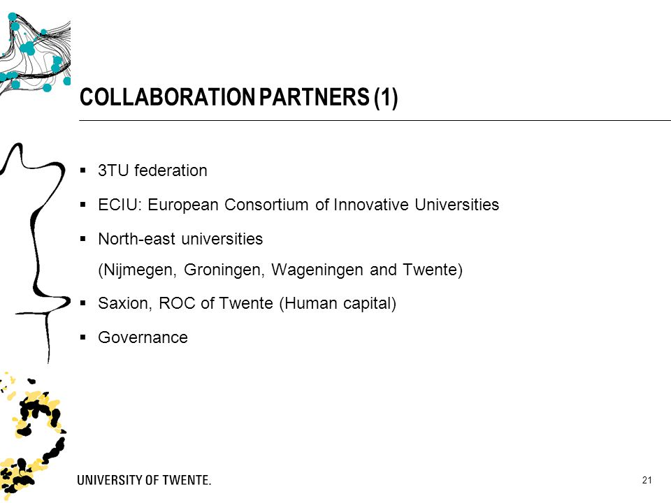 21 COLLABORATION PARTNERS (1)  3TU federation  ECIU: European Consortium of Innovative Universities  North-east universities (Nijmegen, Groningen,