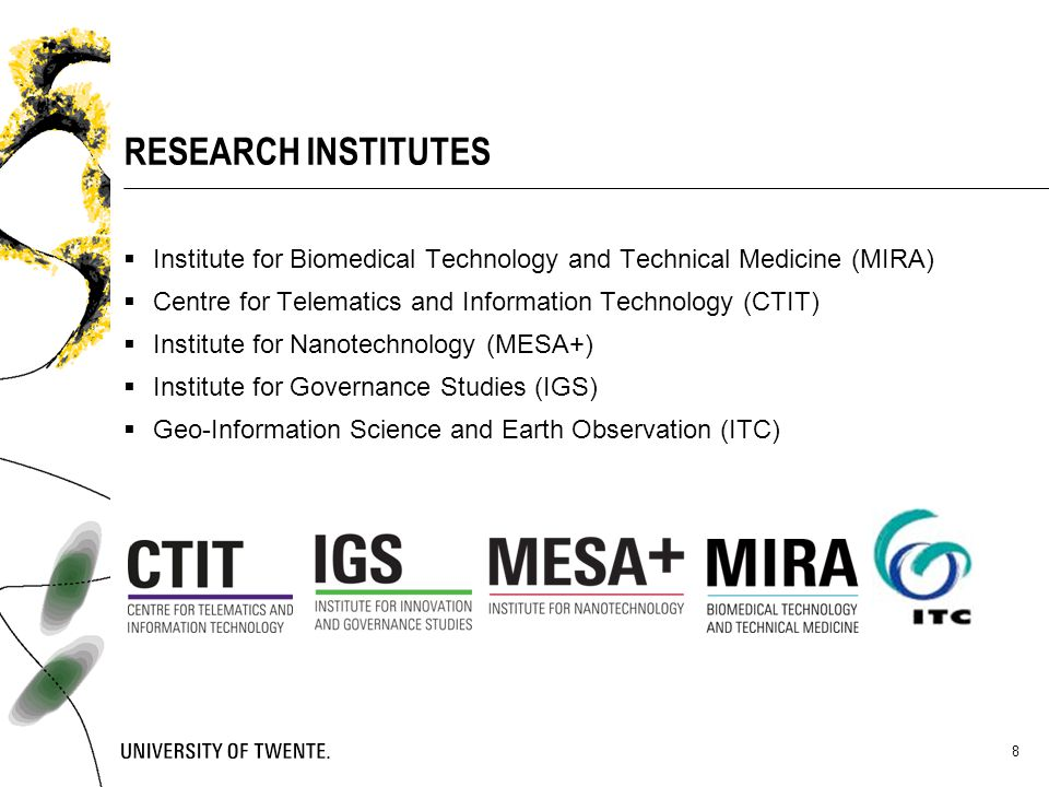 8 RESEARCH INSTITUTES  Institute for Biomedical Technology and Technical Medicine (MIRA)  Centre for Telematics and Information Technology (CTIT) 