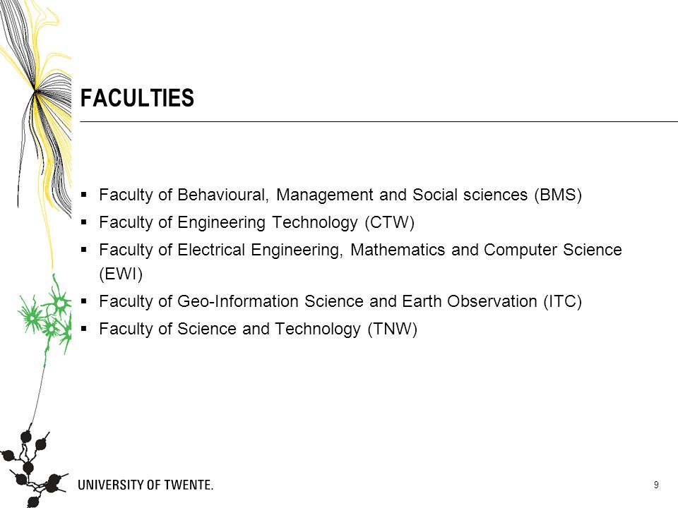 9 FACULTIES  Faculty of Behavioural, Management and Social sciences (BMS)  Faculty of Engineering Technology (CTW)  Faculty of Electrical Engineeri