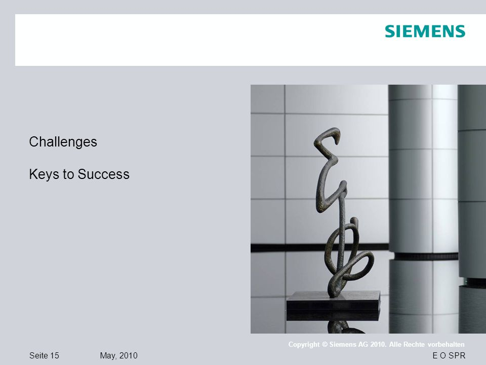 Seite 15 May, 2010 E O SPR Copyright © Siemens AG 2010. Alle Rechte vorbehalten Challenges Keys to Success