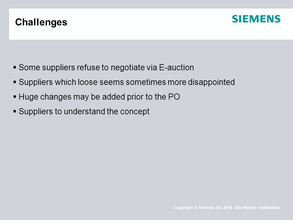 Copyright © Siemens AG 2010. Alle Rechte vorbehalten Challenges  Some suppliers refuse to negotiate via E-auction  Suppliers which loose seems somet
