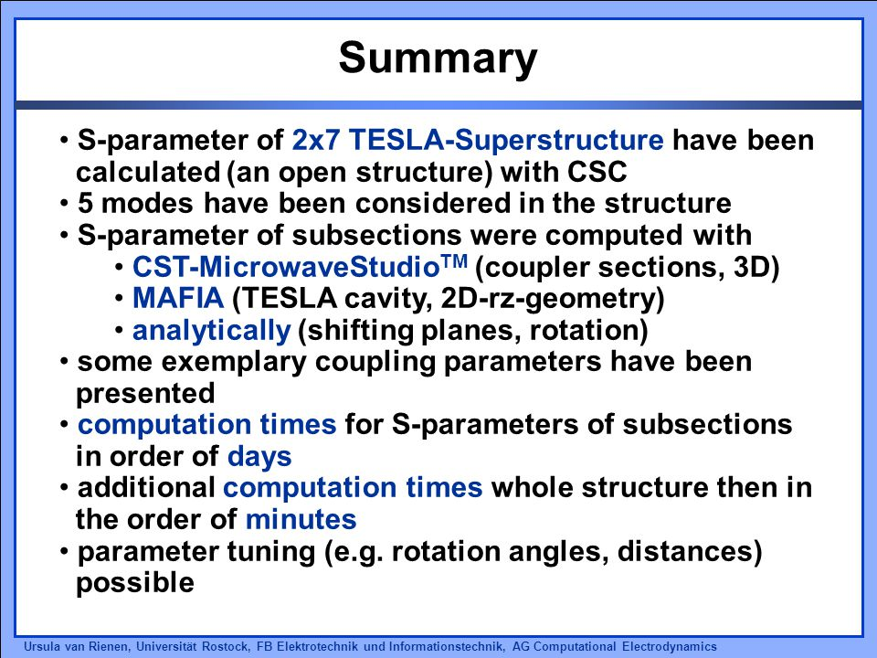 Ursula van Rienen, Universität Rostock, FB Elektrotechnik und Informationstechnik, AG Computational Electrodynamics Summary S-parameter of 2x7 TESLA-Superstructure have been calculated (an open structure) with CSC 5 modes have been considered in the structure S-parameter of subsections were computed with CST-MicrowaveStudio TM (coupler sections, 3D) MAFIA (TESLA cavity, 2D-rz-geometry) analytically (shifting planes, rotation) some exemplary coupling parameters have been presented computation times for S-parameters of subsections in order of days additional computation times whole structure then in the order of minutes parameter tuning (e.g.