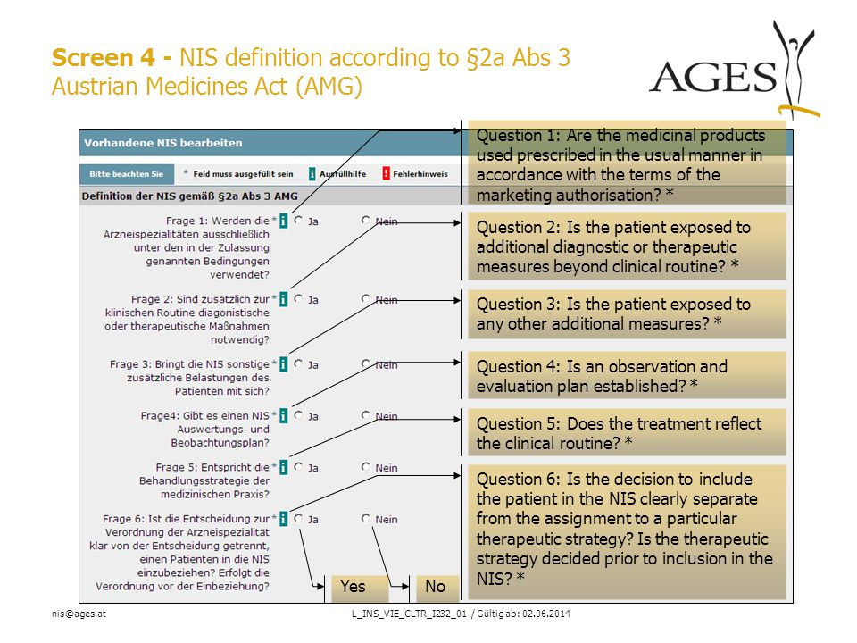 nis@ages.atL_INS_VIE_CLTR_I232_01 / Gültig ab: 02.06.2014 Screen 4 - NIS definition according to §2a Abs 3 Austrian Medicines Act (AMG) No Yes Question 1: Are the medicinal products used prescribed in the usual manner in accordance with the terms of the marketing authorisation.
