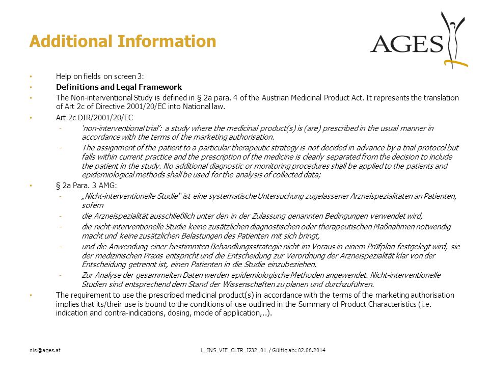 nis@ages.atL_INS_VIE_CLTR_I232_01 / Gültig ab: 02.06.2014 Additional Information Help on fields on screen 3: Definitions and Legal Framework The Non-interventional Study is defined in § 2a para.