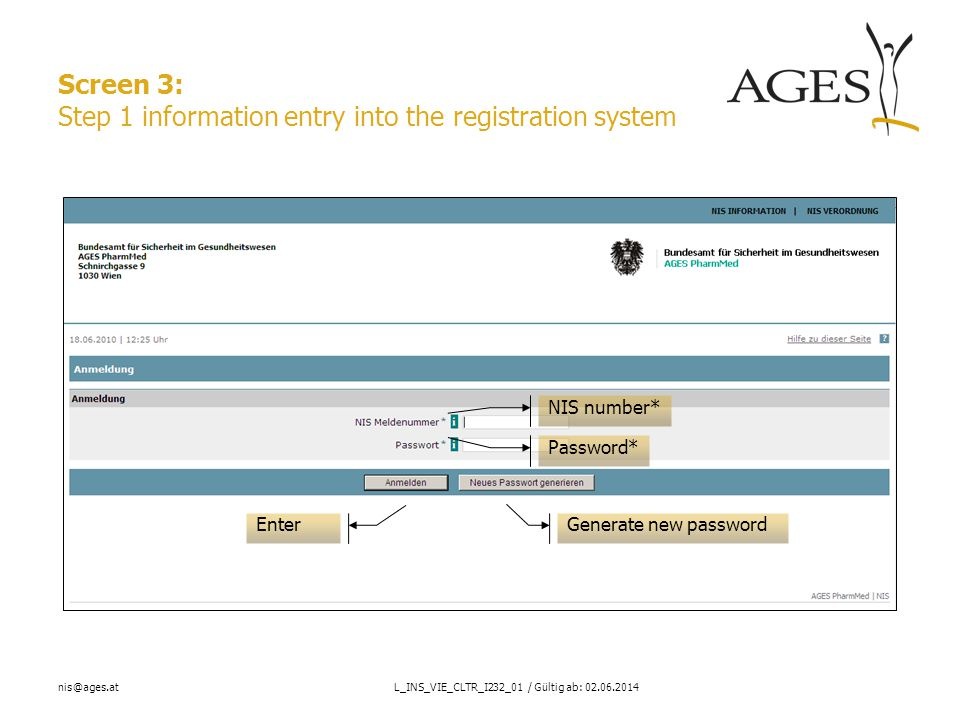 nis@ages.atL_INS_VIE_CLTR_I232_01 / Gültig ab: 02.06.2014 Screen 3: Step 1 information entry into the registration system Generate new password Enter Password* NIS number*