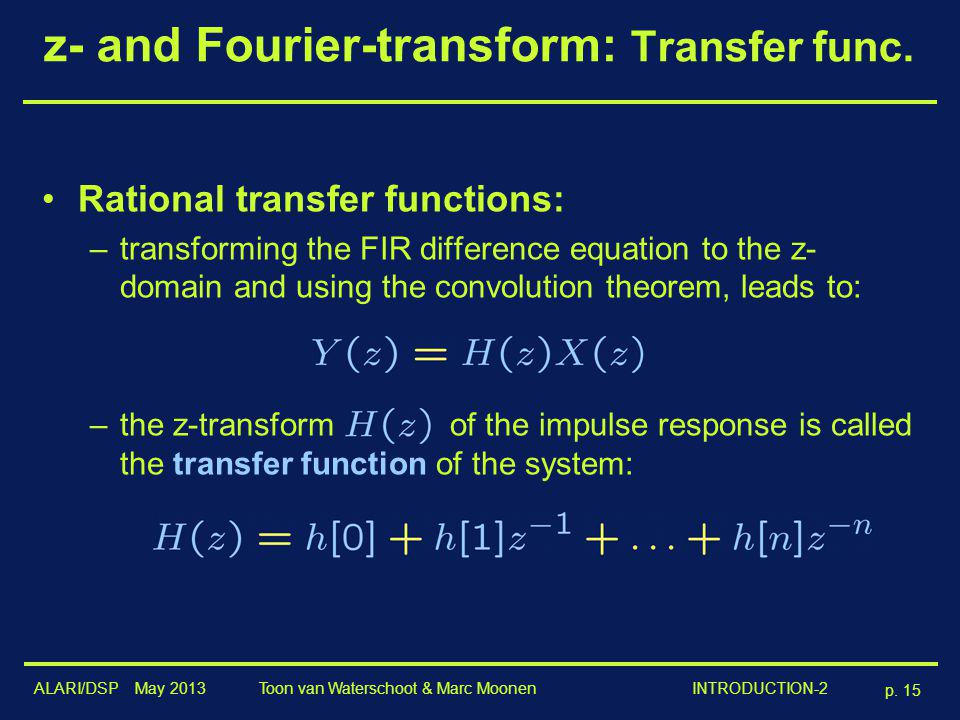 ALARI/DSP May 2013 p. 15 Toon van Waterschoot & Marc Moonen INTRODUCTION-2 z- and Fourier-transform: Transfer func. Rational transfer functions: –tran
