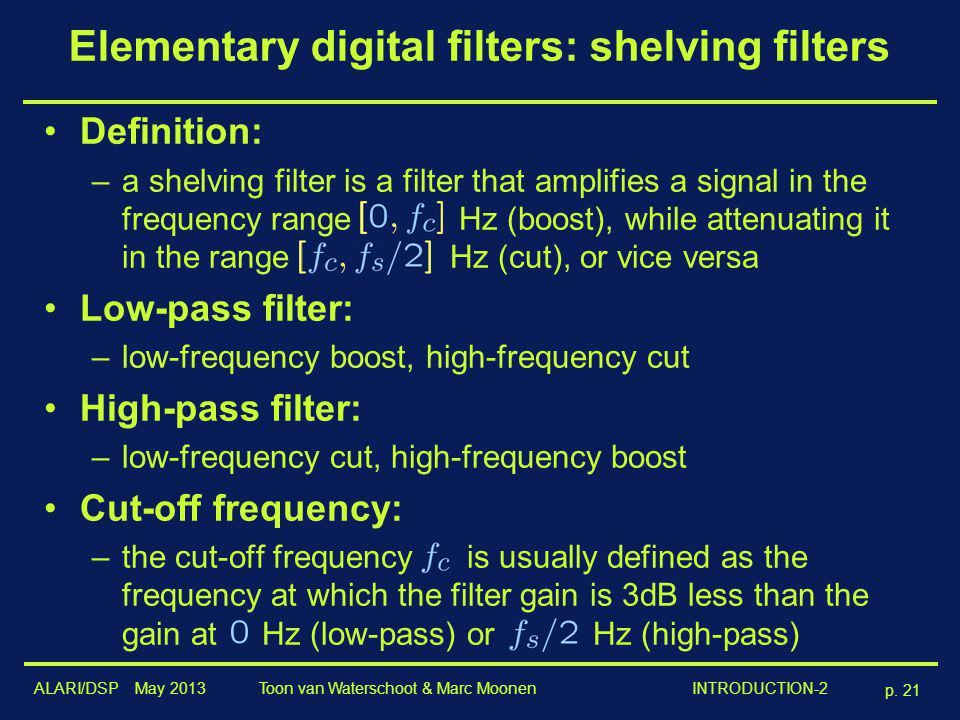 ALARI/DSP May 2013 p. 21 Toon van Waterschoot & Marc Moonen INTRODUCTION-2 Elementary digital filters: shelving filters Definition: –a shelving filter