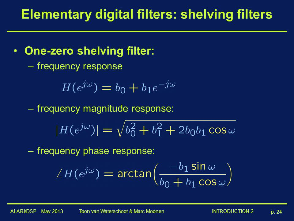 ALARI/DSP May 2013 p. 24 Toon van Waterschoot & Marc Moonen INTRODUCTION-2 Elementary digital filters: shelving filters One-zero shelving filter: –fre