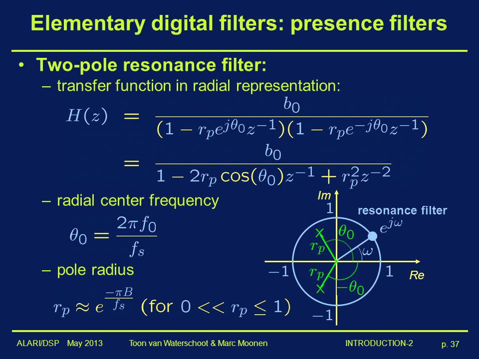 ALARI/DSP May 2013 p. 37 Toon van Waterschoot & Marc Moonen INTRODUCTION-2 Elementary digital filters: presence filters Two-pole resonance filter: –tr