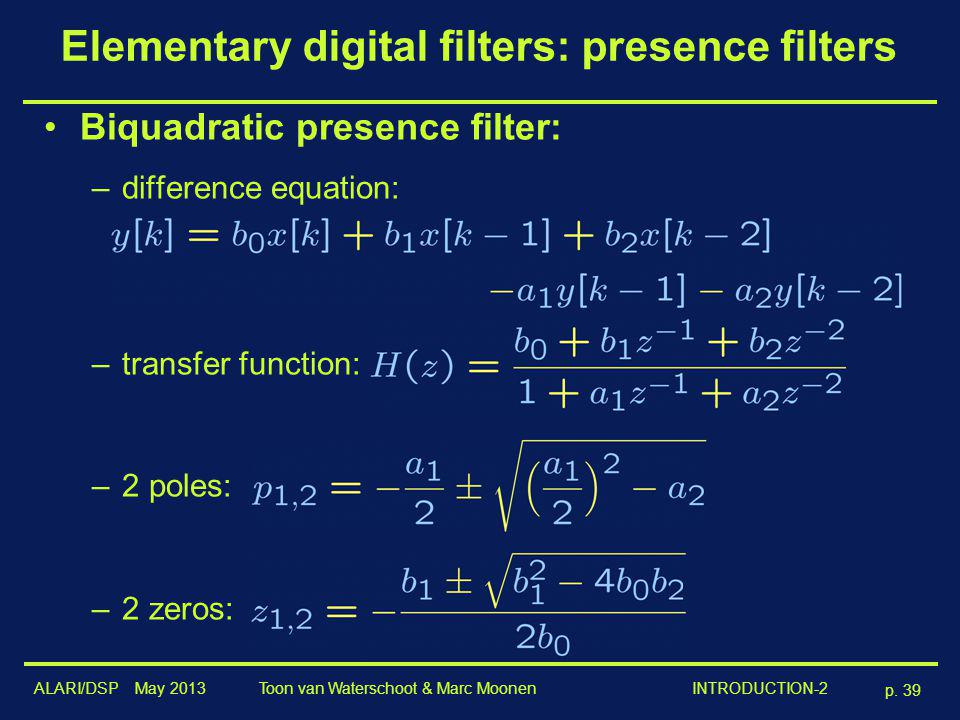 ALARI/DSP May 2013 p. 39 Toon van Waterschoot & Marc Moonen INTRODUCTION-2 Elementary digital filters: presence filters Biquadratic presence filter: –