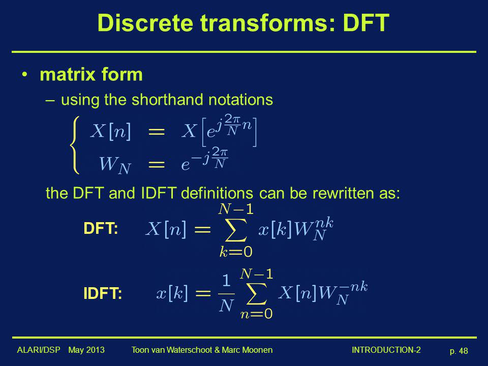 ALARI/DSP May 2013 p. 48 Toon van Waterschoot & Marc Moonen INTRODUCTION-2 Discrete transforms: DFT matrix form –using the shorthand notations the DFT
