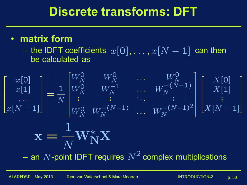 ALARI/DSP May 2013 p. 50 Toon van Waterschoot & Marc Moonen INTRODUCTION-2 Discrete transforms: DFT matrix form –the IDFT coefficients can then be cal