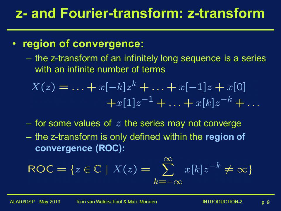 ALARI/DSP May 2013 p. 9 Toon van Waterschoot & Marc Moonen INTRODUCTION-2 z- and Fourier-transform: z-transform region of convergence: –the z-transfor