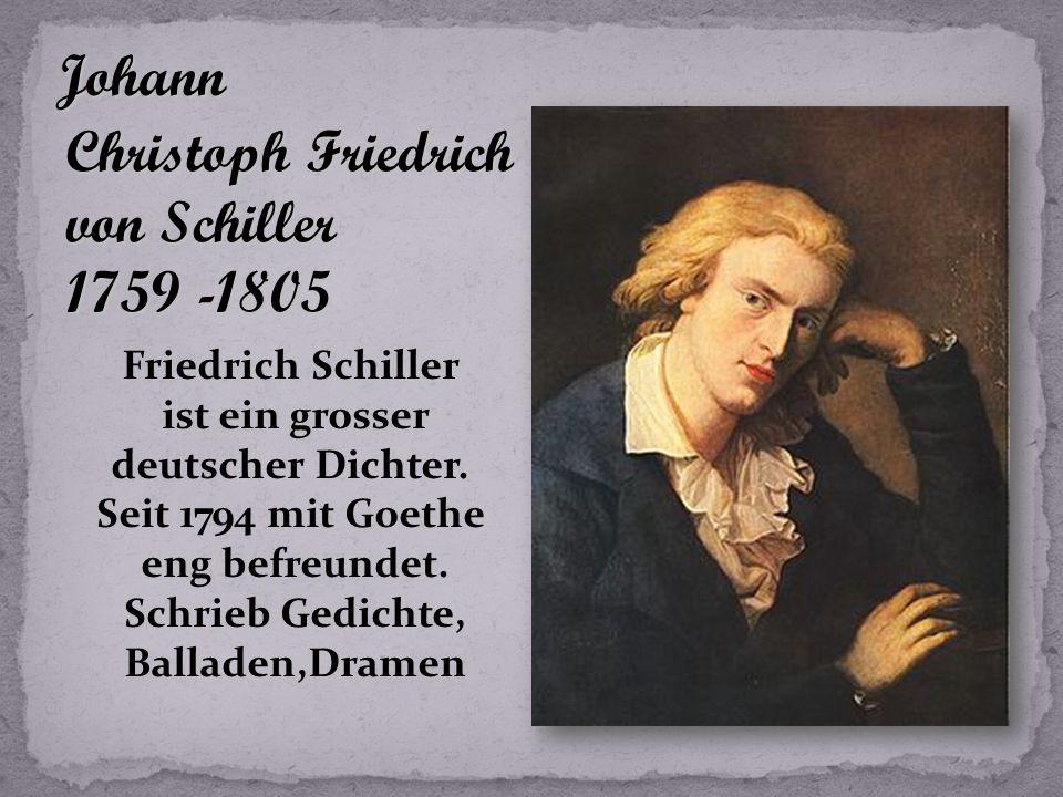 Johann Christoph Friedrich von Schiller 1759 -1805 Friedrich Schiller ist ein grosser deutscher Dichter.
