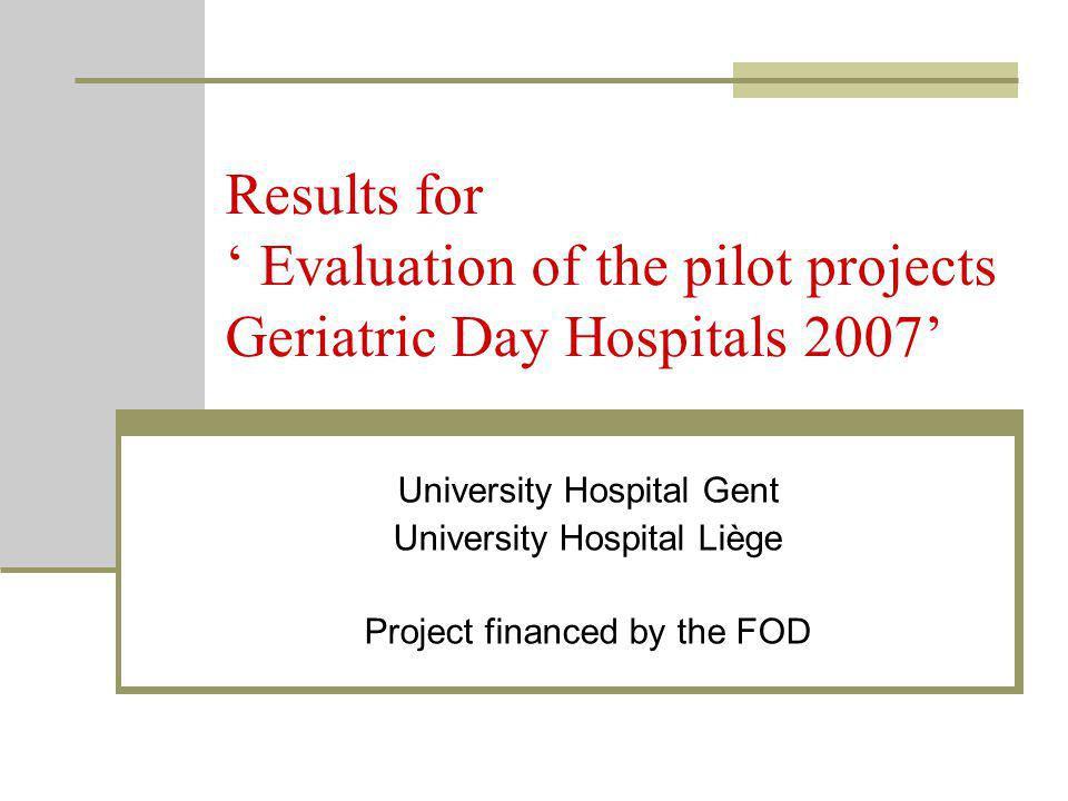 Results for ' Evaluation of the pilot projects Geriatric Day Hospitals 2007' University Hospital Gent University Hospital Liège Project financed by the FOD