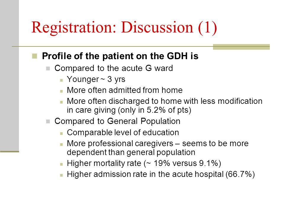 Registration: Discussion (1) Profile of the patient on the GDH is Compared to the acute G ward Younger ~ 3 yrs More often admitted from home More often discharged to home with less modification in care giving (only in 5.2% of pts) Compared to General Population Comparable level of education More professional caregivers – seems to be more dependent than general population Higher mortality rate (~ 19% versus 9.1%) Higher admission rate in the acute hospital (66.7%)