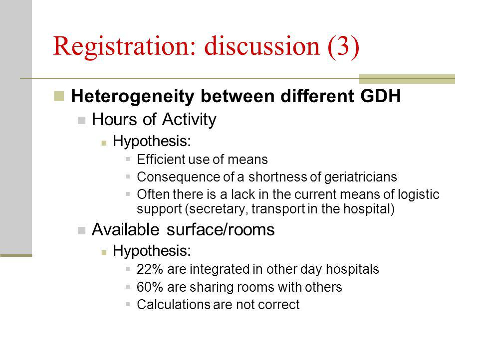 Registration: discussion (3) Heterogeneity between different GDH Hours of Activity Hypothesis:  Efficient use of means  Consequence of a shortness of geriatricians  Often there is a lack in the current means of logistic support (secretary, transport in the hospital) Available surface/rooms Hypothesis:  22% are integrated in other day hospitals  60% are sharing rooms with others  Calculations are not correct