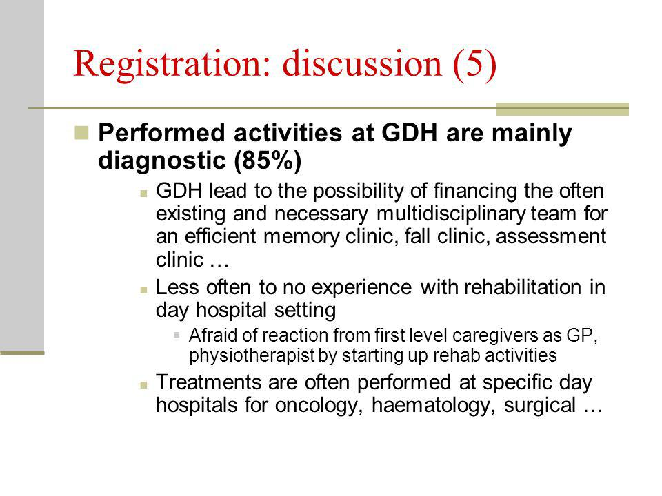 Registration: discussion (5) Performed activities at GDH are mainly diagnostic (85%) GDH lead to the possibility of financing the often existing and necessary multidisciplinary team for an efficient memory clinic, fall clinic, assessment clinic … Less often to no experience with rehabilitation in day hospital setting  Afraid of reaction from first level caregivers as GP, physiotherapist by starting up rehab activities Treatments are often performed at specific day hospitals for oncology, haematology, surgical …