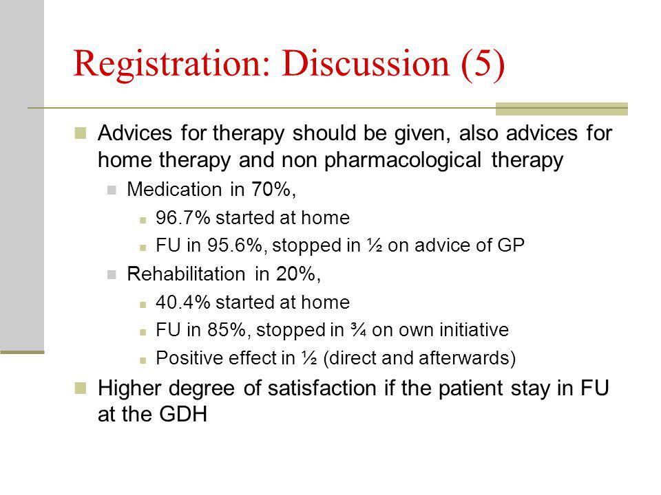 Registration: Discussion (5) Advices for therapy should be given, also advices for home therapy and non pharmacological therapy Medication in 70%, 96.7% started at home FU in 95.6%, stopped in ½ on advice of GP Rehabilitation in 20%, 40.4% started at home FU in 85%, stopped in ¾ on own initiative Positive effect in ½ (direct and afterwards) Higher degree of satisfaction if the patient stay in FU at the GDH