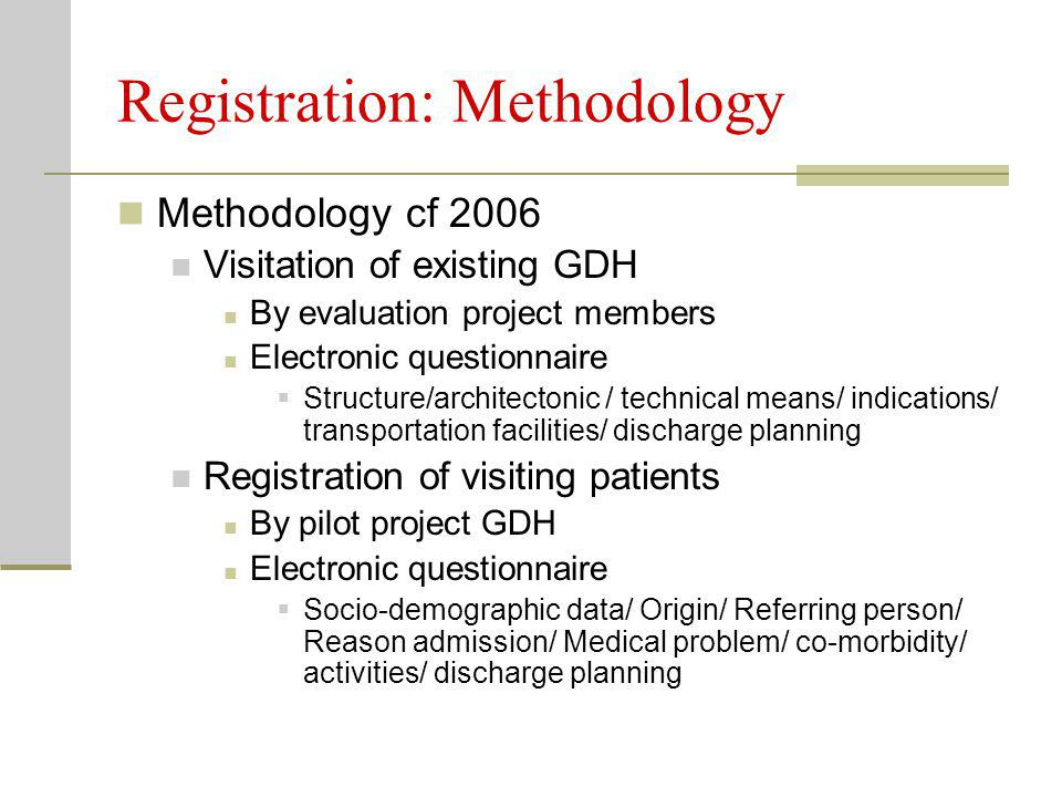 Registration: Methodology Methodology cf 2006 Visitation of existing GDH By evaluation project members Electronic questionnaire  Structure/architectonic / technical means/ indications/ transportation facilities/ discharge planning Registration of visiting patients By pilot project GDH Electronic questionnaire  Socio-demographic data/ Origin/ Referring person/ Reason admission/ Medical problem/ co-morbidity/ activities/ discharge planning