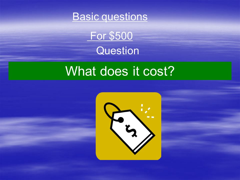 Question Basic questions For $500 What does it cost